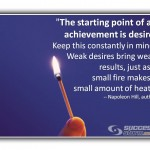 The starting point of all achievement is desire. Keep this constantly in mind. Weak desires bring weak results, just as a small fire produces a small amount of heat. - Napoleon Hill