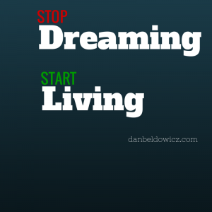 Are you living your dreams or dreaming of living?
